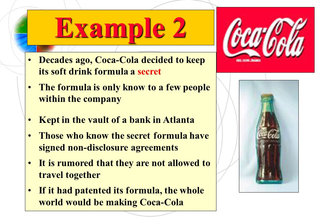 Example 2 Decades ago, Coca-Cola decided to keep its soft drink formula a secret The formula is only know to a few people within the company Kept in t
