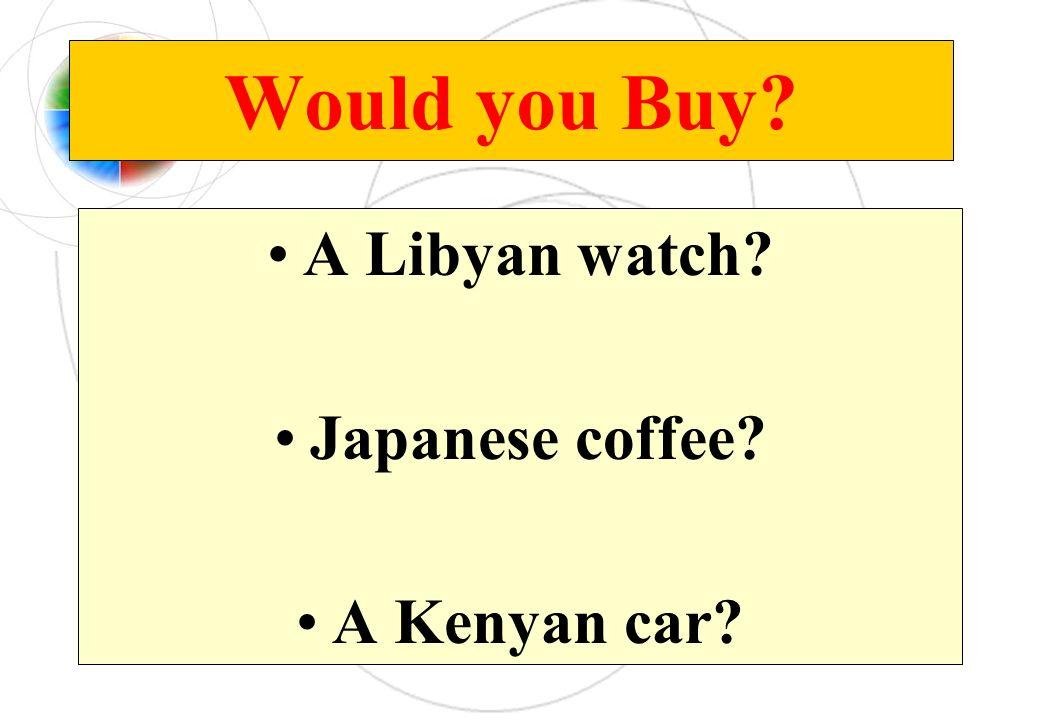 Would you Buy? A Libyan watch? Japanese coffee? A Kenyan car?