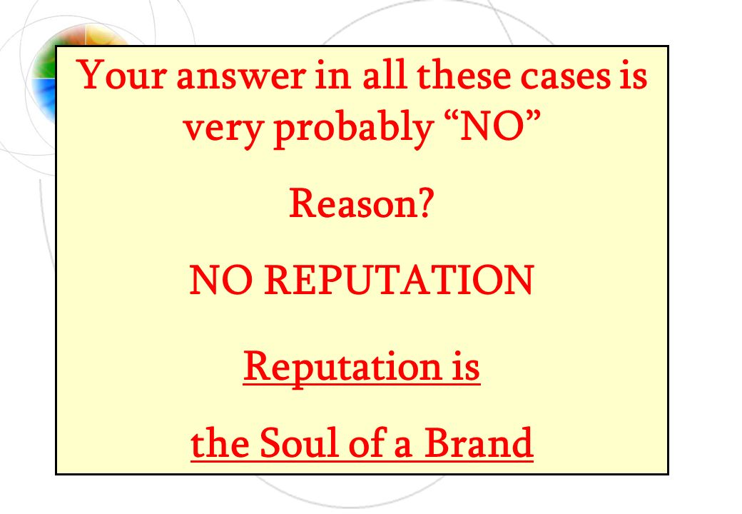 Your answer in all these cases is very probably NO Reason? NO REPUTATION Reputation is the Soul of a Brand