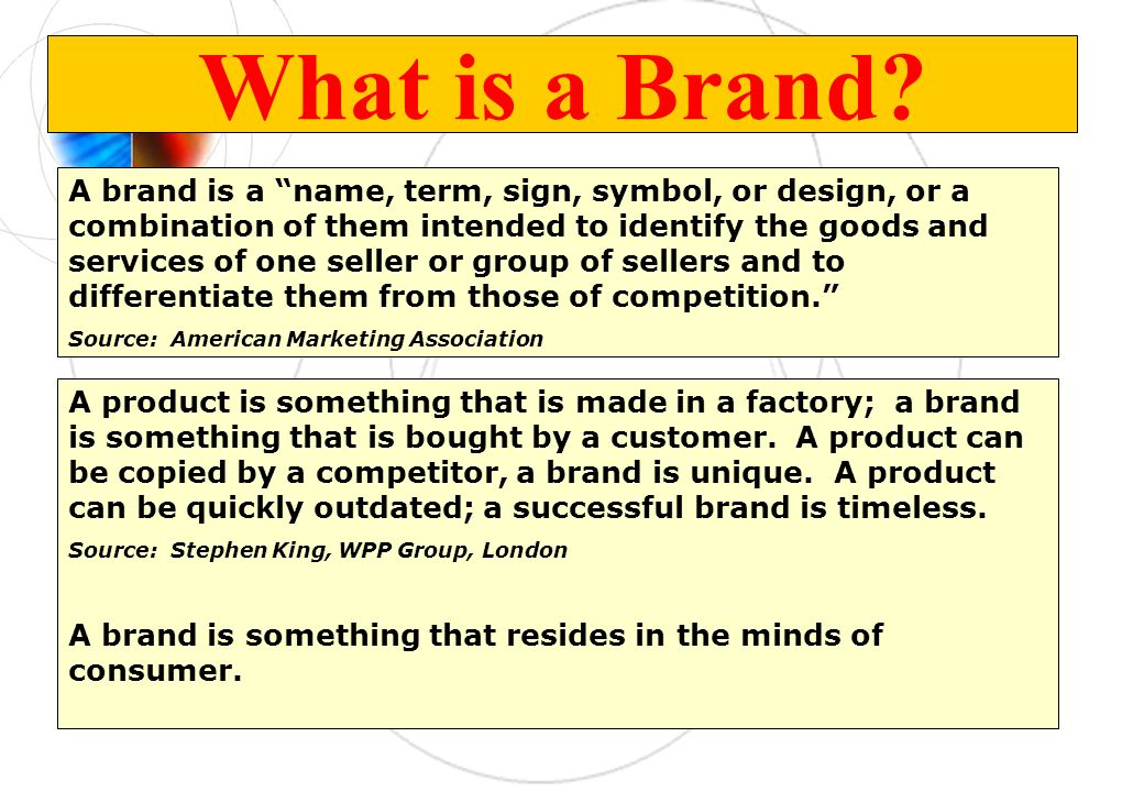 What is a Brand? A product is something that is made in a factory; a brand is something that is bought by a customer. A product can be copied by a com