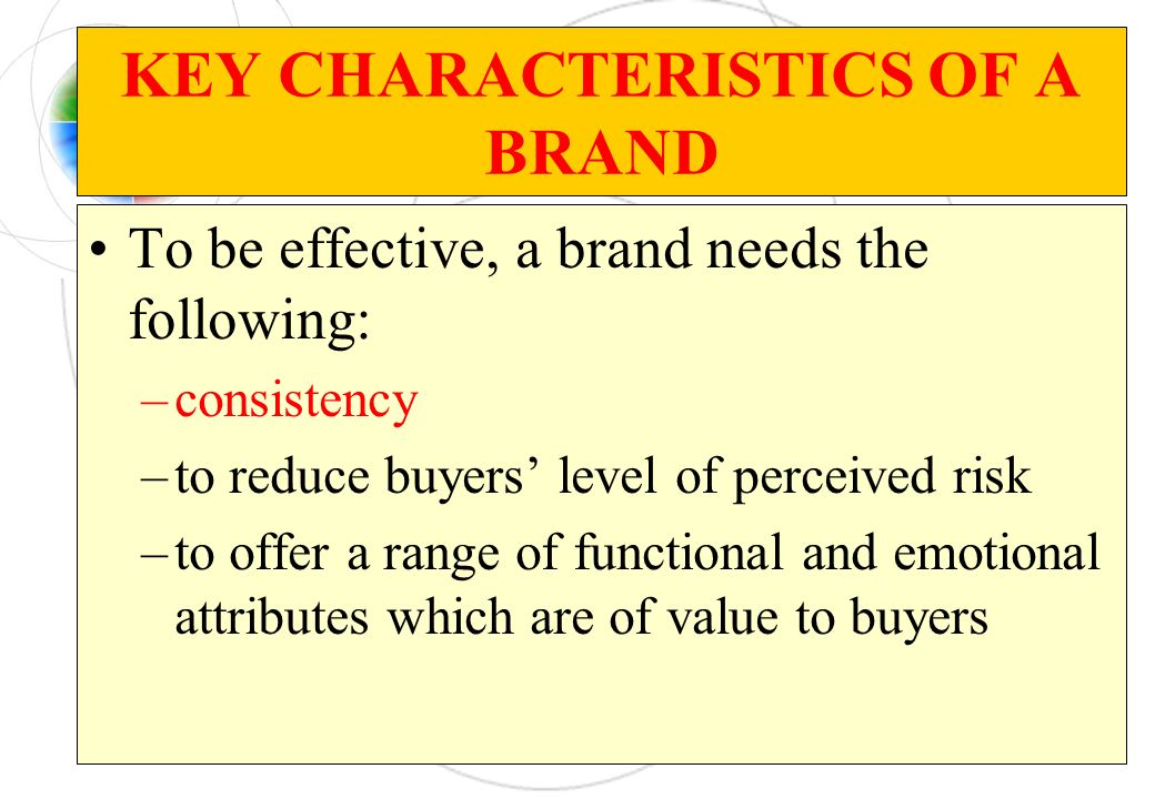 KEY CHARACTERISTICS OF A BRAND To be effective, a brand needs the following: –consistency –to reduce buyers level of perceived risk –to offer a range