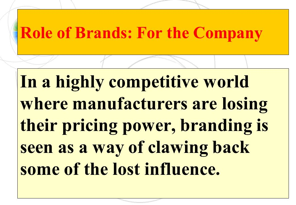 Role of Brands: For the Company In a highly competitive world where manufacturers are losing their pricing power, branding is seen as a way of clawing