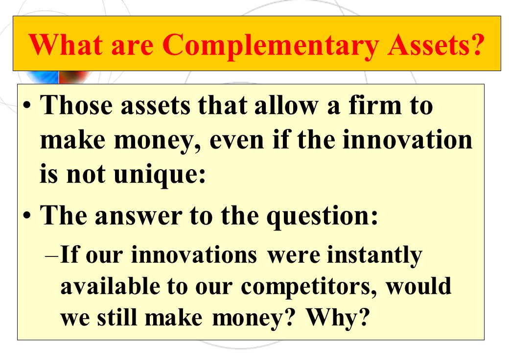 What are Complementary Assets? Those assets that allow a firm to make money, even if the innovation is not unique: The answer to the question: –If our