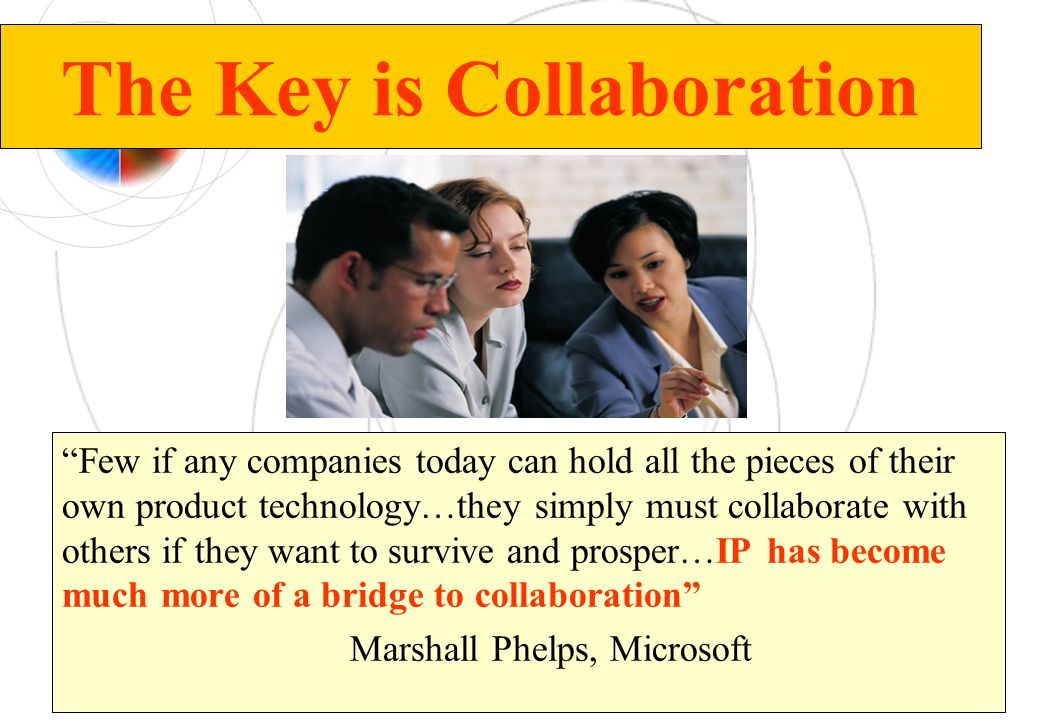 The Key is Collaboration Few if any companies today can hold all the pieces of their own product technology…they simply must collaborate with others i