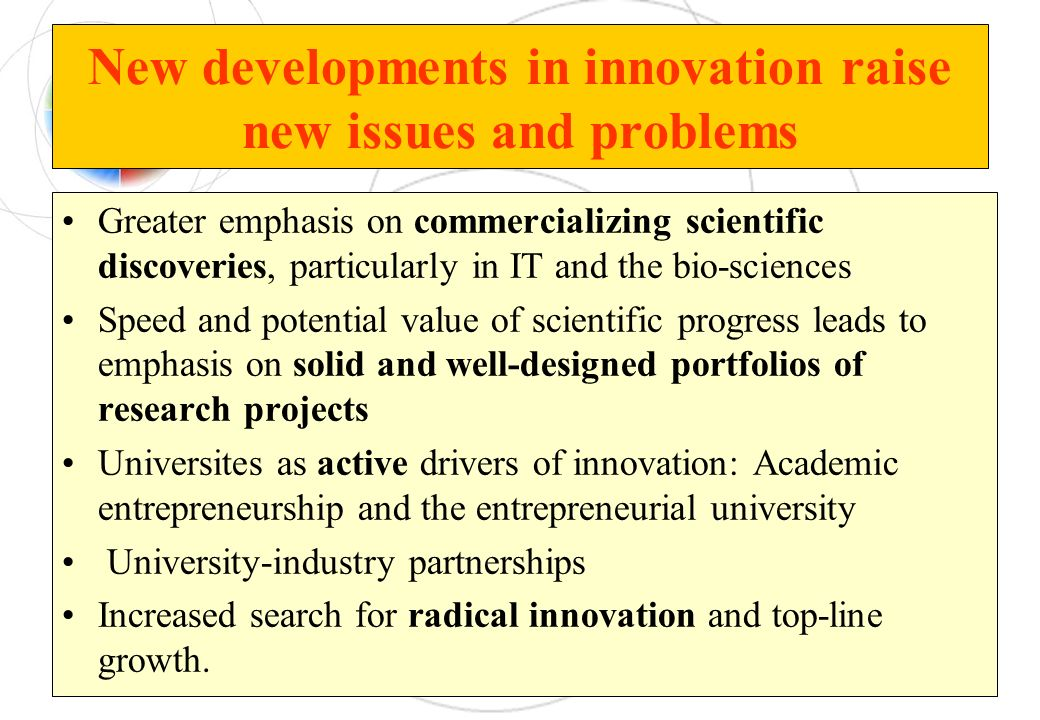 New developments in innovation raise new issues and problems Greater emphasis on commercializing scientific discoveries, particularly in IT and the bi
