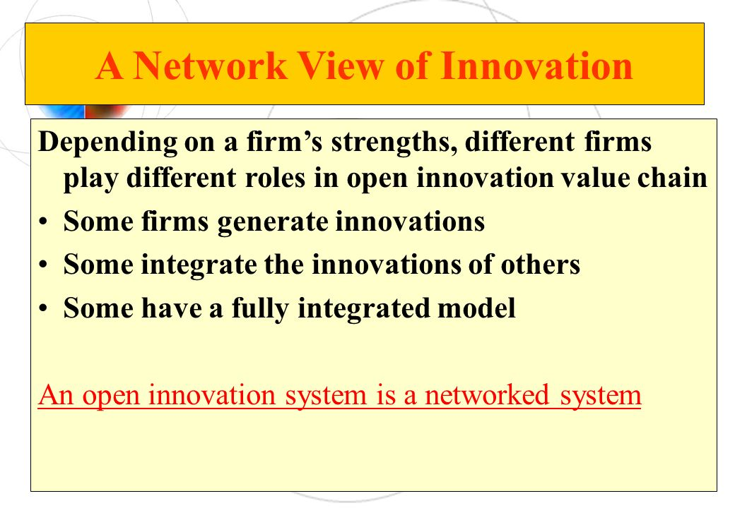 A Network View of Innovation Depending on a firms strengths, different firms play different roles in open innovation value chain Some firms generate i