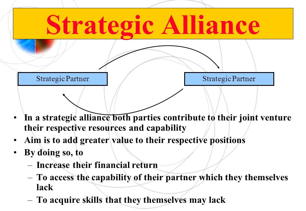 Strategic Alliance In a strategic alliance both parties contribute to their joint venture their respective resources and capability Aim is to add grea
