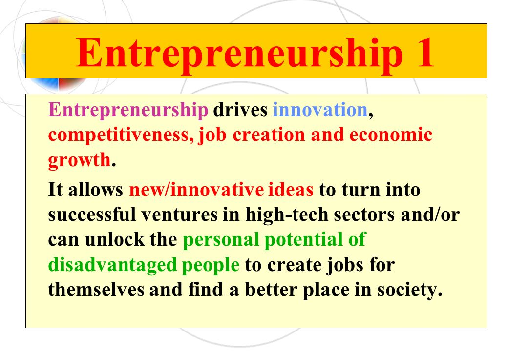 Entrepreneurship 1 Entrepreneurship drives innovation, competitiveness, job creation and economic growth. It allows new/innovative ideas to turn into