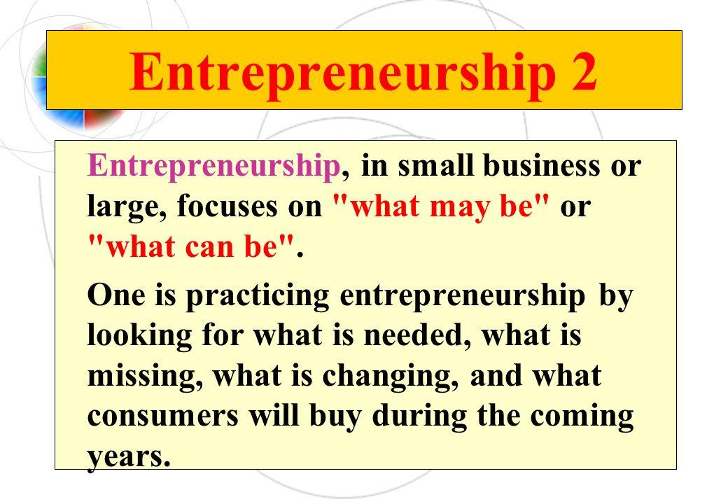 Entrepreneurship 2 Entrepreneurship, in small business or large, focuses on