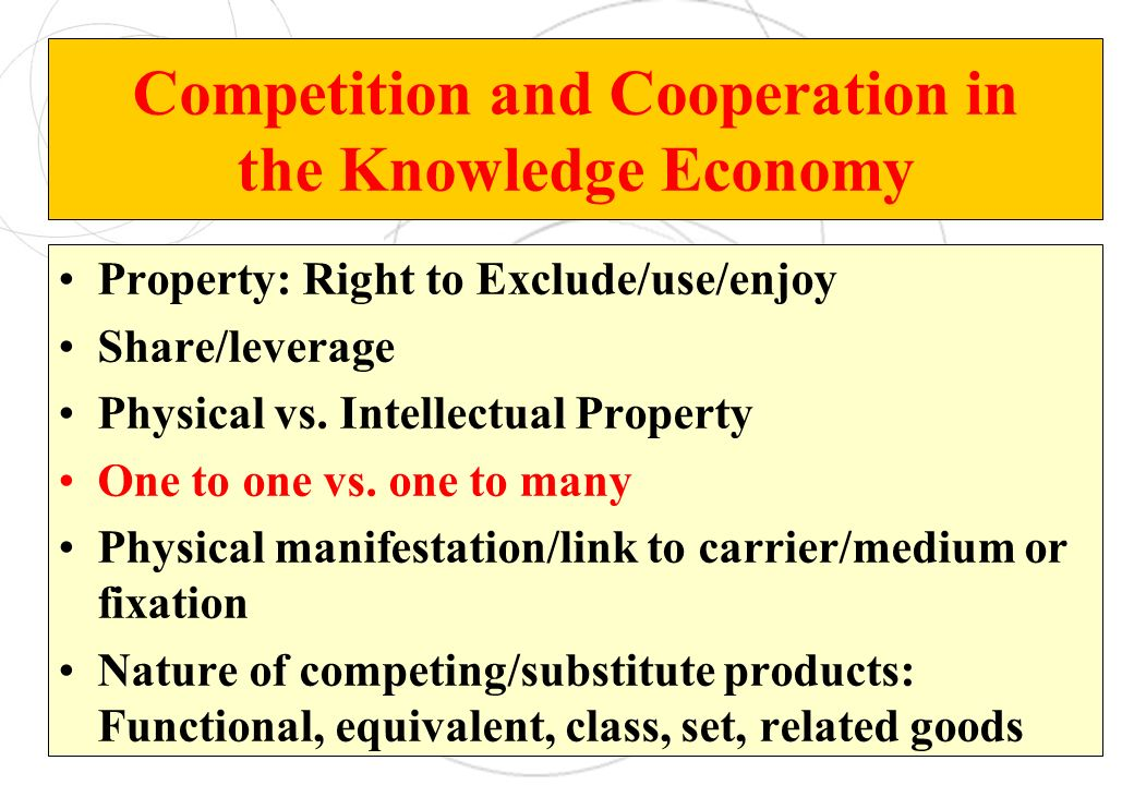 Competition and Cooperation in the Knowledge Economy Property: Right to Exclude/use/enjoy Share/leverage Physical vs. Intellectual Property One to one