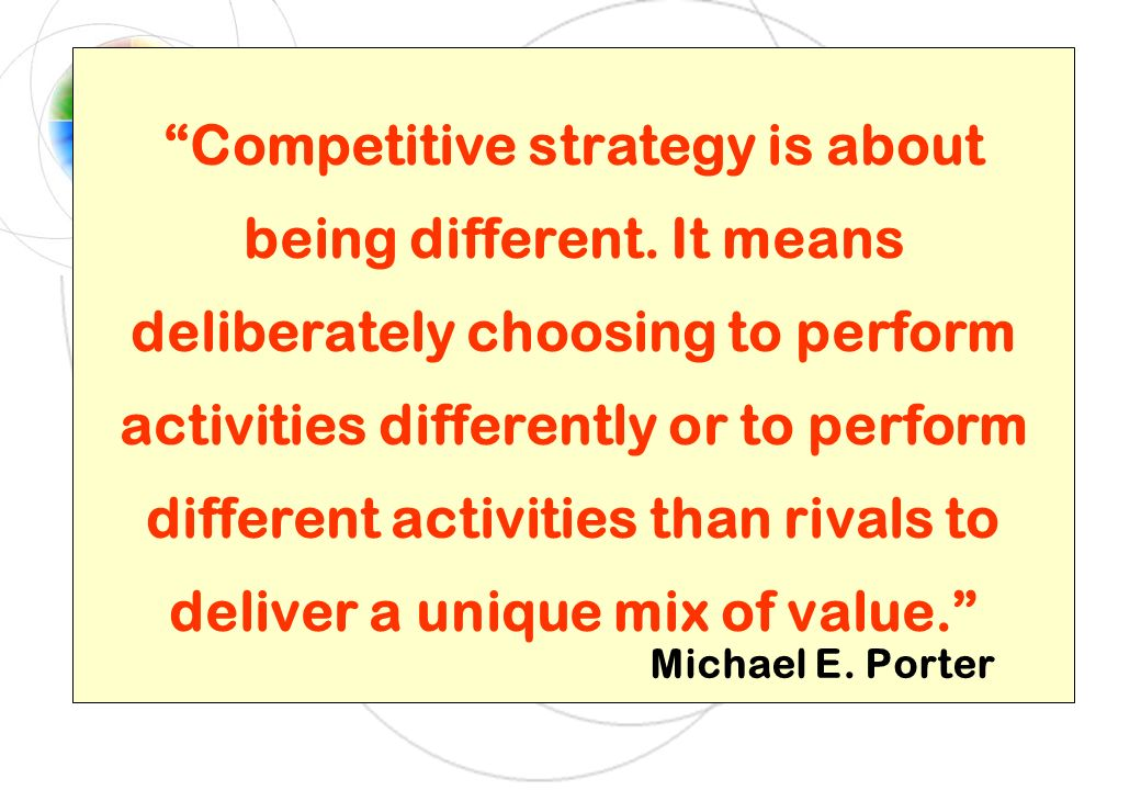 Competitive strategy is about being different. It means deliberately choosing to perform activities differently or to perform different activities tha