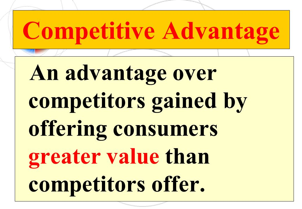 Competitive Advantage An advantage over competitors gained by offering consumers greater value than competitors offer.