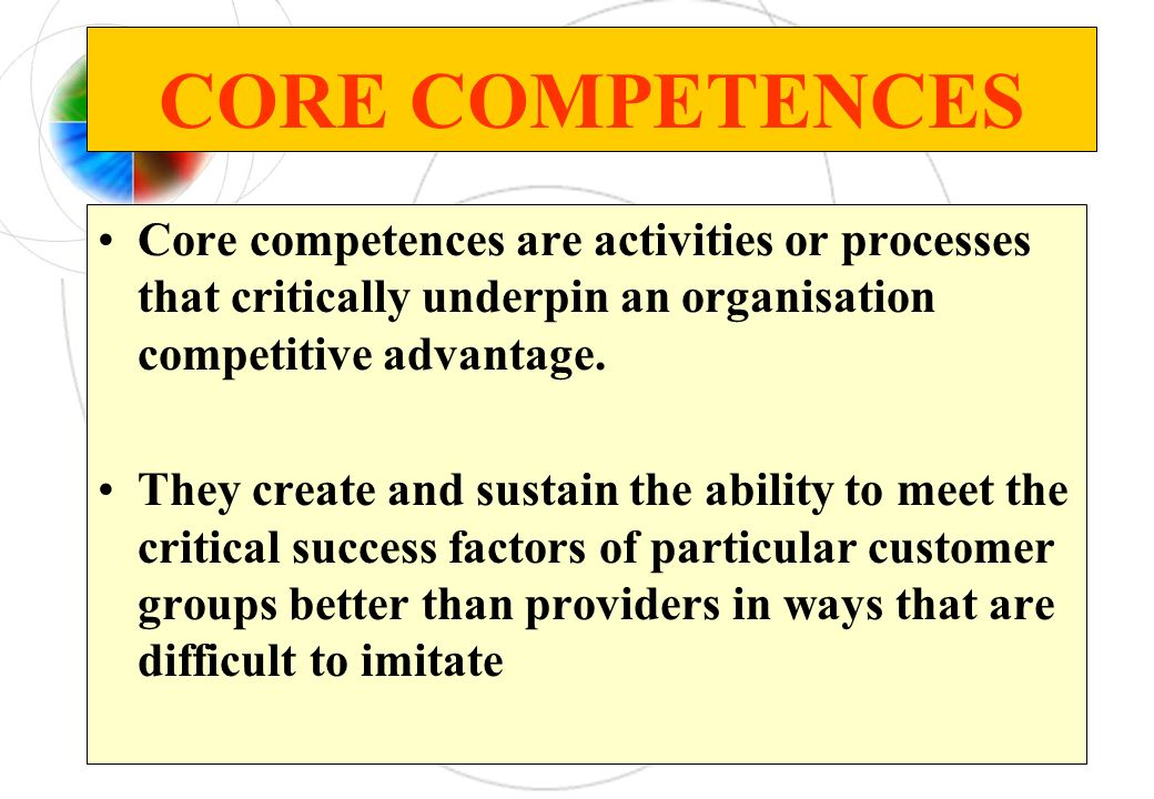CORE COMPETENCES Core competences are activities or processes that critically underpin an organisation competitive advantage. They create and sustain