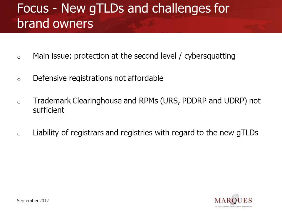 Focus - New gTLDs and challenges for brand owners o Main issue: protection at the second level / cybersquatting o Defensive registrations not affordable o Trademark Clearinghouse and RPMs (URS, PDDRP and UDRP) not sufficient o Liability of registrars and registries with regard to the new gTLDs September 2012