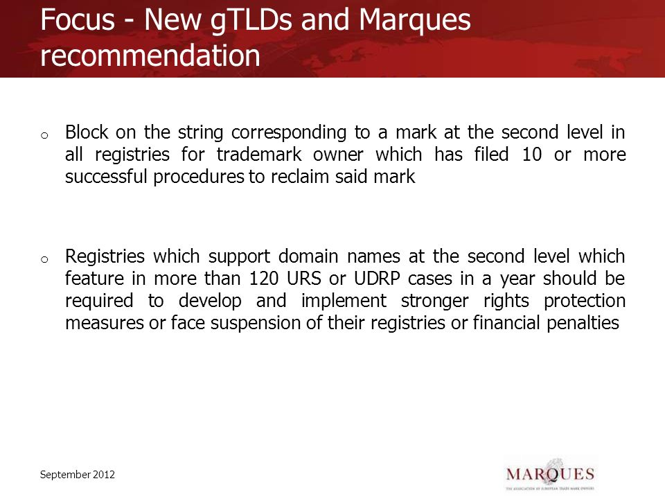 Focus - New gTLDs and Marques recommendation o Block on the string corresponding to a mark at the second level in all registries for trademark owner which has filed 10 or more successful procedures to reclaim said mark o Registries which support domain names at the second level which feature in more than 120 URS or UDRP cases in a year should be required to develop and implement stronger rights protection measures or face suspension of their registries or financial penalties September 2012
