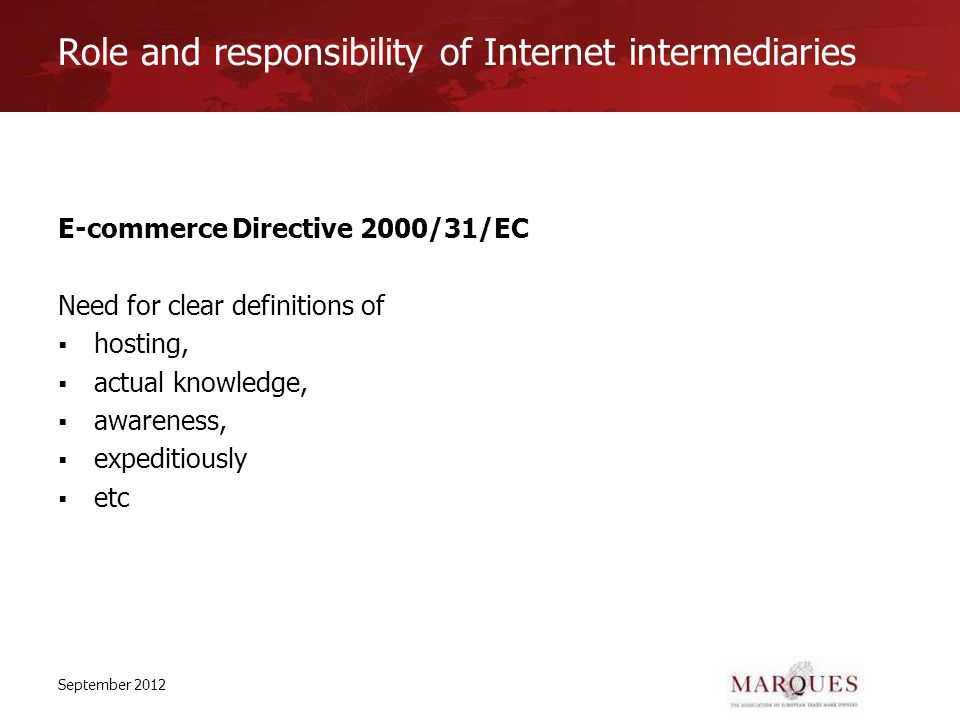 Role and responsibility of Internet intermediaries E-commerce Directive 2000/31/EC Need for clear definitions of hosting, actual knowledge, awareness, expeditiously etc September 2012