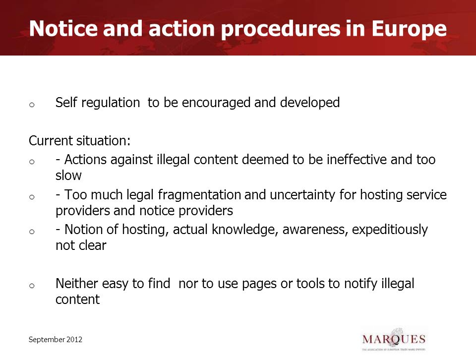 Notice and action procedures in Europe o Self regulation to be encouraged and developed Current situation: o - Actions against illegal content deemed to be ineffective and too slow o - Too much legal fragmentation and uncertainty for hosting service providers and notice providers o - Notion of hosting, actual knowledge, awareness, expeditiously not clear o Neither easy to find nor to use pages or tools to notify illegal content September 2012