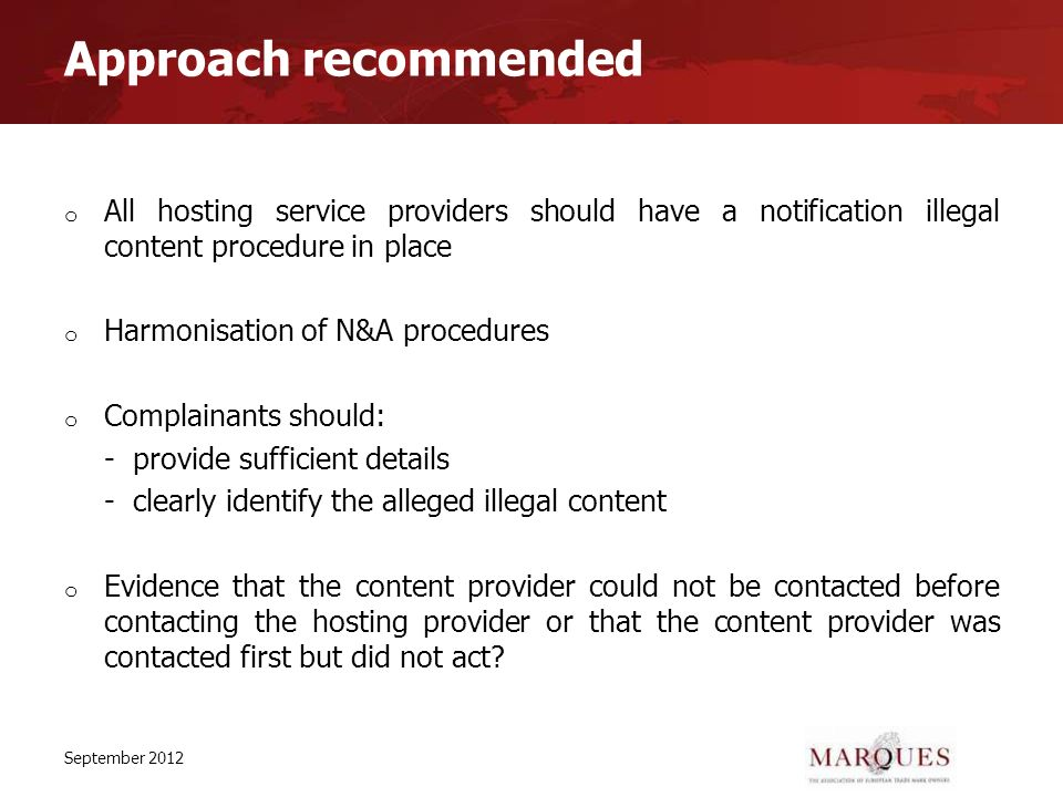 Approach recommended o All hosting service providers should have a notification illegal content procedure in place o Harmonisation of N&A procedures o Complainants should: - provide sufficient details - clearly identify the alleged illegal content o Evidence that the content provider could not be contacted before contacting the hosting provider or that the content provider was contacted first but did not act.