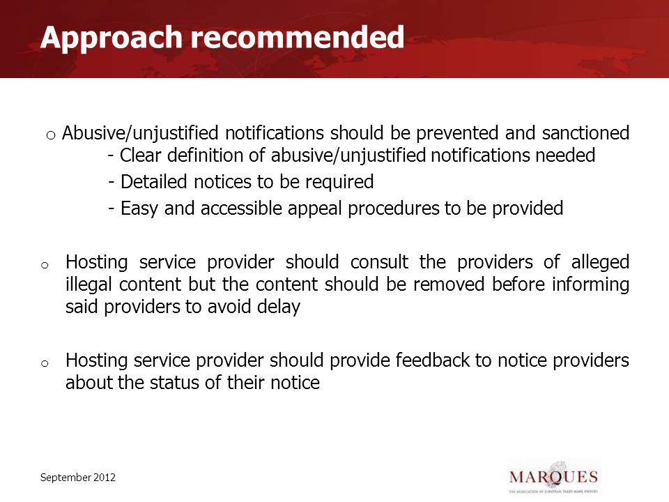Approach recommended o Abusive/unjustified notifications should be prevented and sanctioned - Clear definition of abusive/unjustified notifications needed - Detailed notices to be required - Easy and accessible appeal procedures to be provided o Hosting service provider should consult the providers of alleged illegal content but the content should be removed before informing said providers to avoid delay o Hosting service provider should provide feedback to notice providers about the status of their notice September 2012