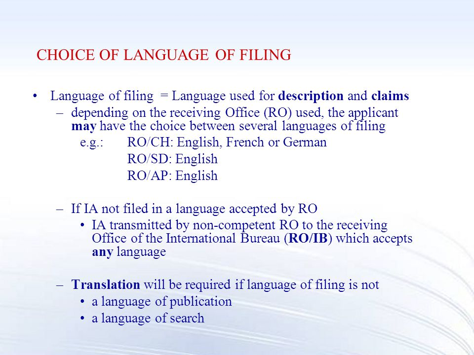 CHOICE OF LANGUAGE OF FILING Language of filing = Language used for description and claims –depending on the receiving Office (RO) used, the applicant may have the choice between several languages of filing e.g.:RO/CH: English, French or German RO/SD: English RO/AP: English –If IA not filed in a language accepted by RO IA transmitted by non-competent RO to the receiving Office of the International Bureau (RO/IB) which accepts any language –Translation will be required if language of filing is not a language of publication a language of search