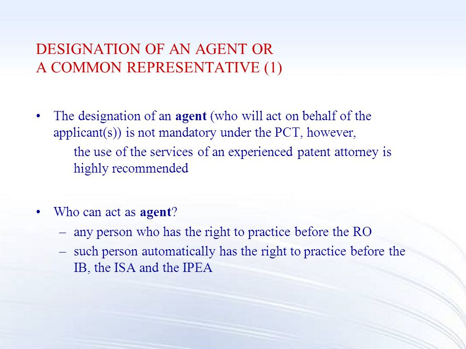 DESIGNATION OF AN AGENT OR A COMMON REPRESENTATIVE (1) The designation of an agent (who will act on behalf of the applicant(s)) is not mandatory under the PCT, however, the use of the services of an experienced patent attorney is highly recommended Who can act as agent.