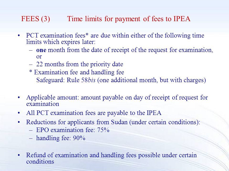 FEES (3)Time limits for payment of fees to IPEA PCT examination fees* are due within either of the following time limits which expires later: –one month from the date of receipt of the request for examination, or –22 months from the priority date * Examination fee and handling fee Safeguard: Rule 58bis (one additional month, but with charges) Applicable amount: amount payable on day of receipt of request for examination All PCT examination fees are payable to the IPEA Reductions for applicants from Sudan (under certain conditions): –EPO examination fee: 75% –handling fee: 90% Refund of examination and handling fees possible under certain conditions