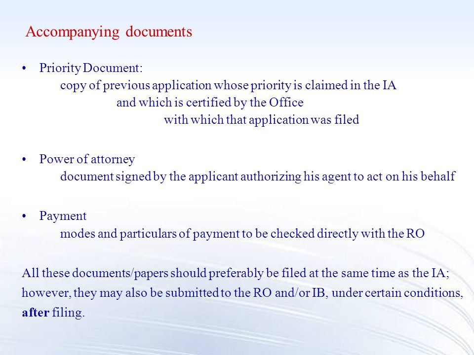 Accompanying documents Priority Document: copy of previous application whose priority is claimed in the IA and which is certified by the Office with which that application was filed Power of attorney document signed by the applicant authorizing his agentto act on his behalf Payment modes and particulars of payment to be checked directly with the RO All these documents/papers should preferably be filed at the same time as the IA; however, they may also be submitted to the RO and/or IB, under certain conditions, after filing.