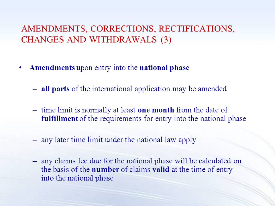 AMENDMENTS, CORRECTIONS, RECTIFICATIONS, CHANGES AND WITHDRAWALS (3) Amendments upon entry into the national phase –all parts of the international application may be amended –time limit is normally at least one month from the date of fulfillment of the requirements for entry into the national phase –any later time limit under the national law apply –any claims fee due for the national phase will be calculated on the basis of the number of claims valid at the time of entry into the national phase