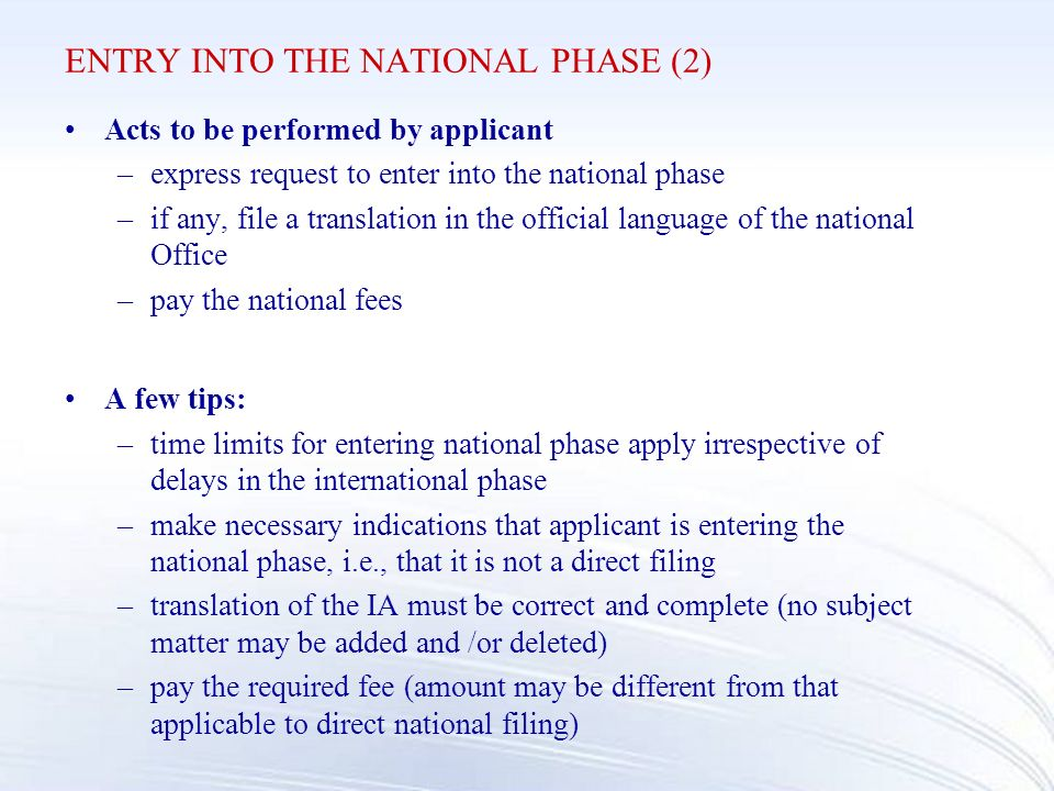 ENTRY INTO THE NATIONAL PHASE (2) Acts to be performed by applicant –express request to enter into the national phase –if any, file a translation in the official language of the national Office –pay the national fees A few tips: –time limits for entering national phase apply irrespective of delays in the international phase –make necessary indications that applicant is entering the national phase, i.e., that it is not a direct filing –translation of the IA must be correct and complete (no subject matter may be added and /or deleted) –pay the required fee (amount may be different from that applicable to direct national filing)