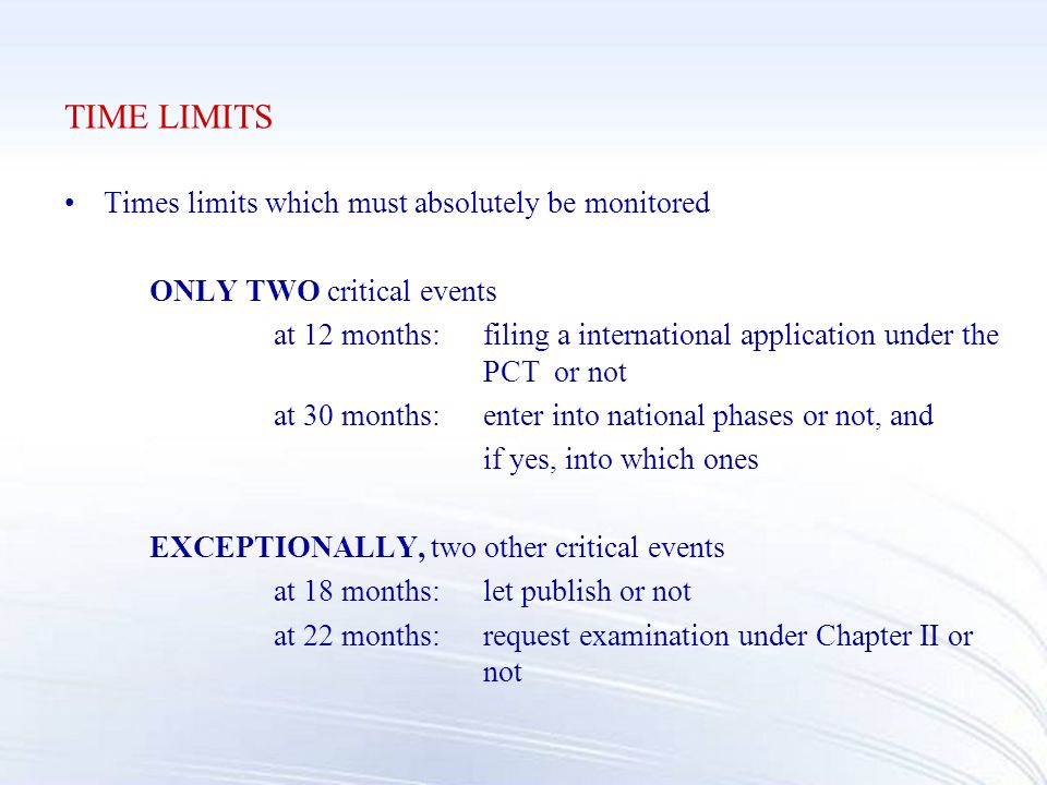 TIME LIMITS Times limits which must absolutely be monitored ONLY TWO critical events at 12 months:filing a international application under the PCT or not at 30 months:enter into national phases or not, and if yes, into which ones EXCEPTIONALLY, two other critical events at 18 months:let publish or not at 22 months:request examination under Chapter II or not
