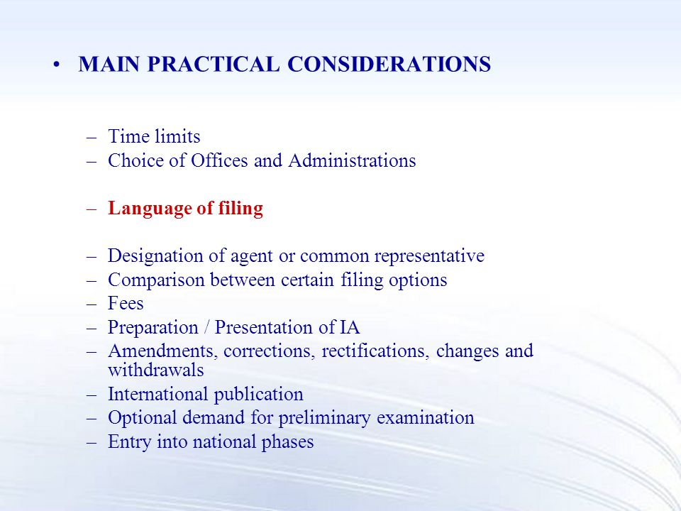MAIN PRACTICAL CONSIDERATIONS –Time limits –Choice of Offices and Administrations –Language of filing –Designation of agent or common representative –Comparison between certain filing options –Fees –Preparation / Presentation of IA –Amendments, corrections, rectifications, changes and withdrawals –International publication –Optional demand for preliminary examination –Entry into national phases