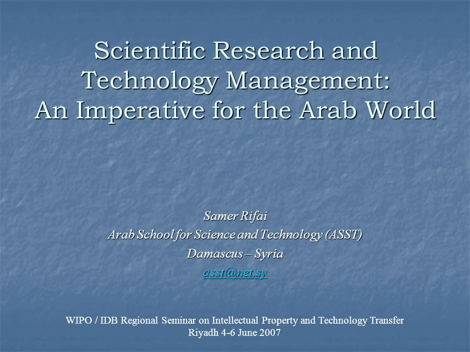 Scientific Research and Technology Management: An Imperative for the Arab World Samer Rifai Arab School for Science and Technology (ASST) Damascus – S