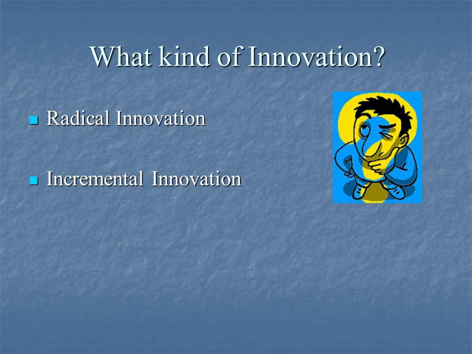 What kind of Innovation? Radical Innovation Radical Innovation Incremental Innovation Incremental Innovation