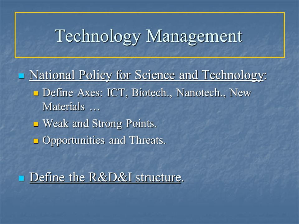 Technology Management National Policy for Science and Technology: National Policy for Science and Technology: Define Axes: ICT, Biotech., Nanotech., N