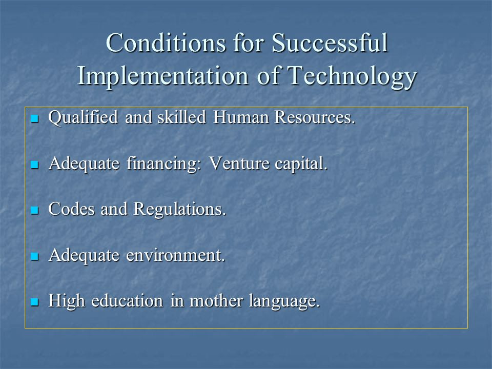 Conditions for Successful Implementation of Technology Qualified and skilled Human Resources. Qualified and skilled Human Resources. Adequate financin