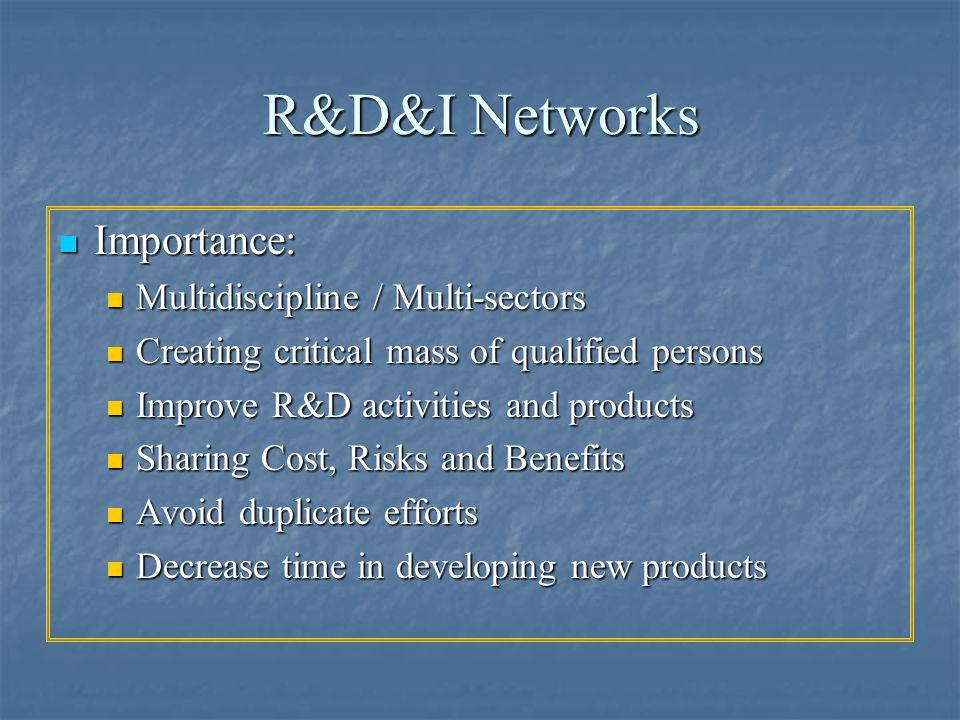 R&D&I Networks Importance: Importance: Multidiscipline / Multi-sectors Multidiscipline / Multi-sectors Creating critical mass of qualified persons Cre