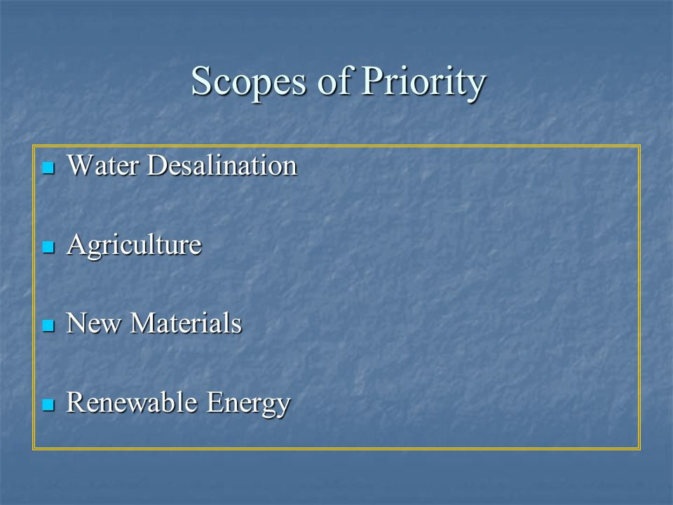 Scopes of Priority Water Desalination Water Desalination Agriculture Agriculture New Materials New Materials Renewable Energy Renewable Energy