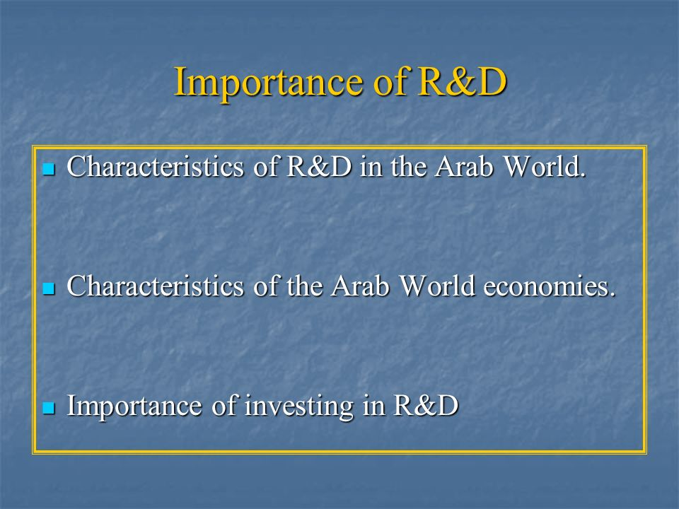 Importance of R&D Characteristics of R&D in the Arab World. Characteristics of R&D in the Arab World. Characteristics of the Arab World economies. Cha
