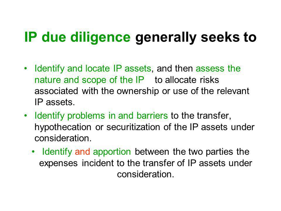 IP due diligence generally seeks to Identify and locate IP assets, and then assess the nature and scope of the IP to allocate risks associated with th