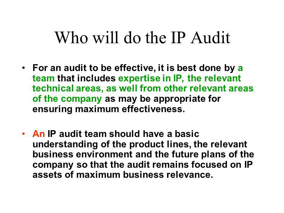 Who will do the IP Audit For an audit to be effective, it is best done by a team that includes expertise in IP, the relevant technical areas, as well