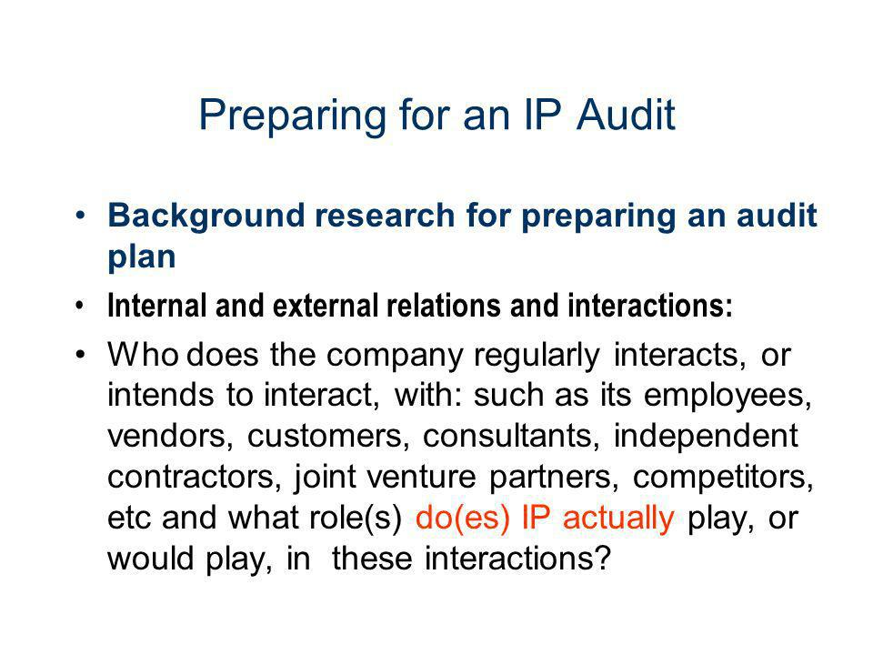 Preparing for an IP Audit Background research for preparing an audit plan Internal and external relations and interactions: Who does the company regul