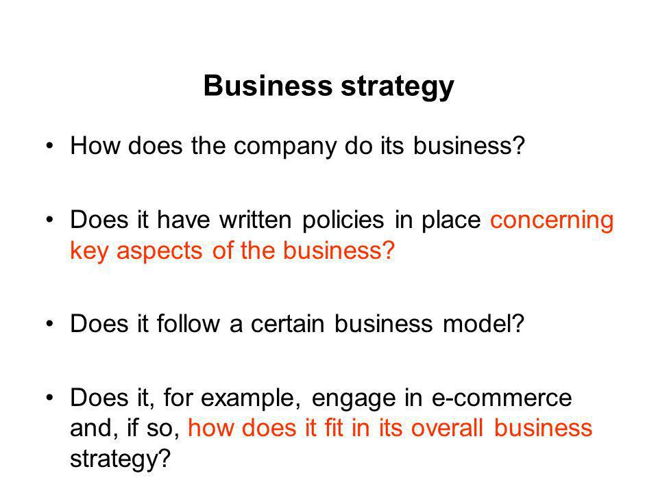 Business strategy How does the company do its business? Does it have written policies in place concerning key aspects of the business? Does it follow