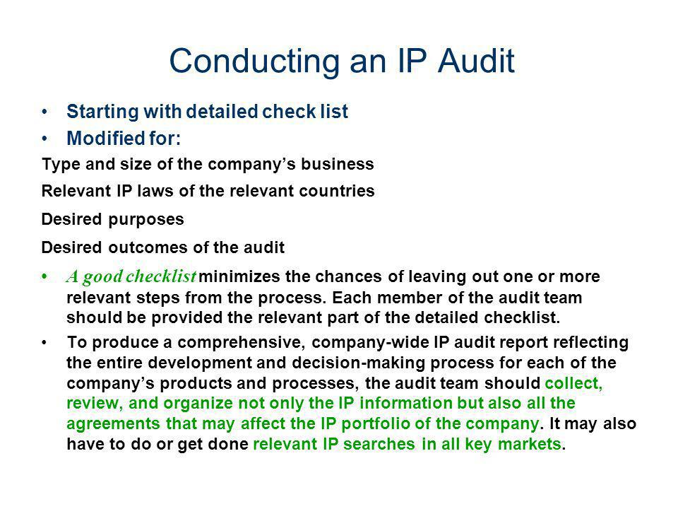 Conducting an IP Audit Starting with detailed check list Modified for: Type and size of the companys business Relevant IP laws of the relevant countri