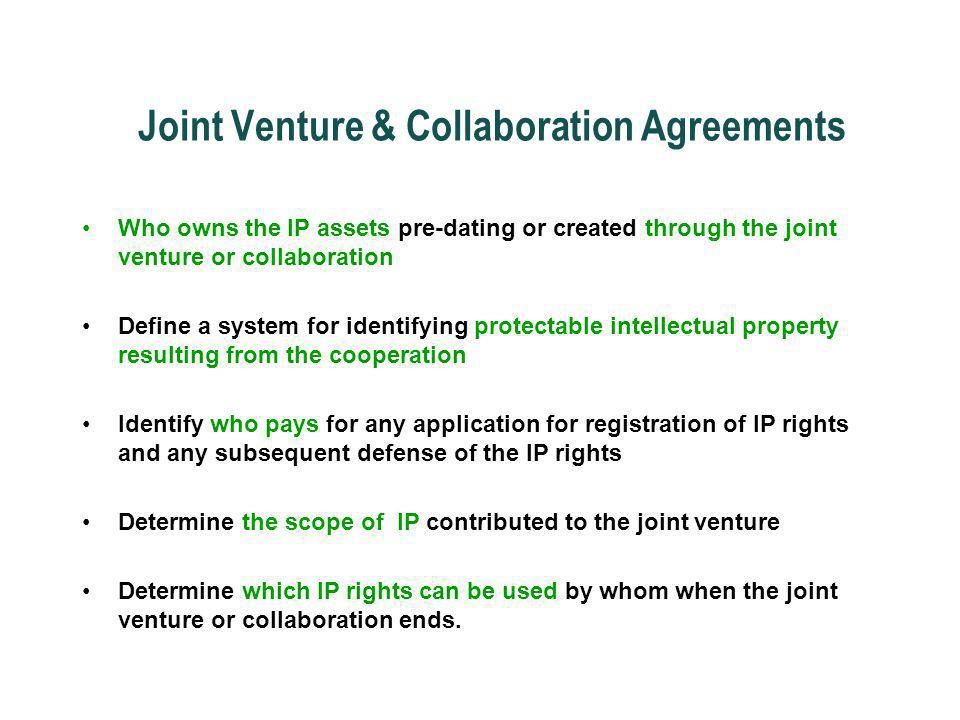 Joint Venture & Collaboration Agreements Who owns the IP assets pre-dating or created through the joint venture or collaboration Define a system for i