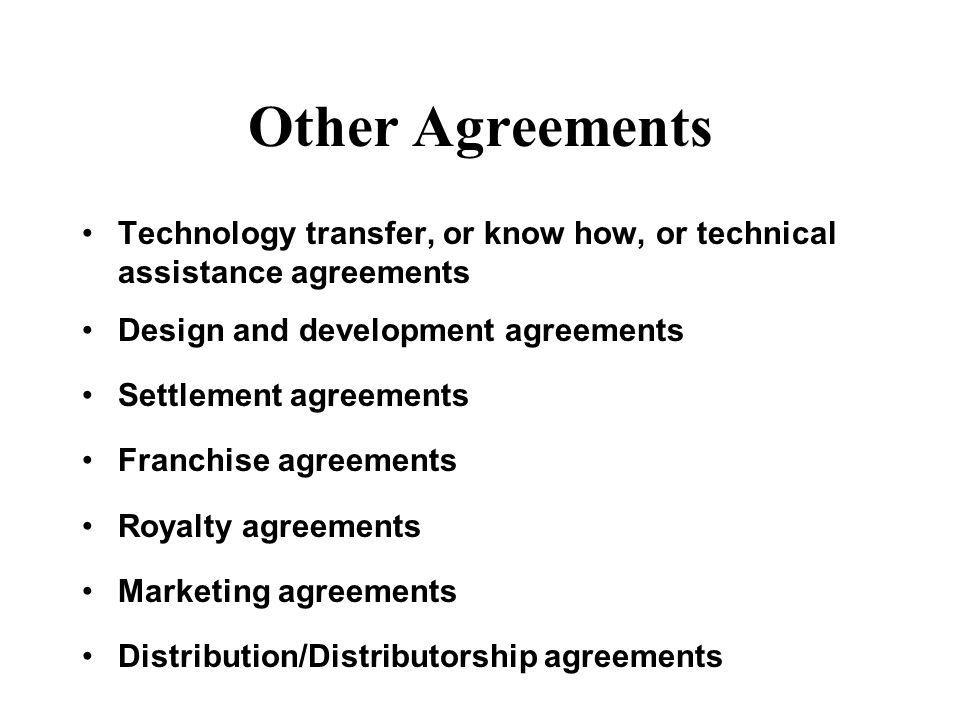 Other Agreements Technology transfer, or know how, or technical assistance agreements Design and development agreements Settlement agreements Franchis