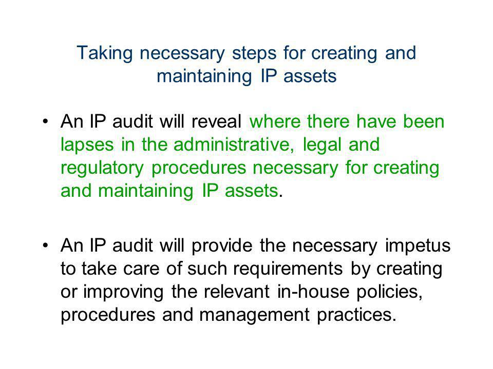 Taking necessary steps for creating and maintaining IP assets An IP audit will reveal where there have been lapses in the administrative, legal and re