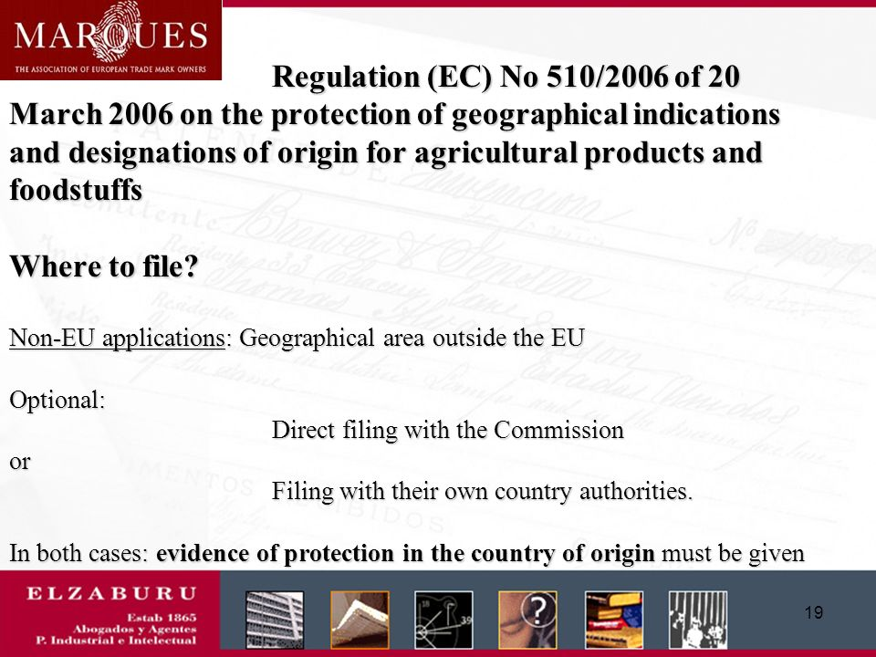 18 Regulation (EC) No 510/2006 of 20 March 2006 on the protection of geographical indications and designations of origin for agricultural products and foodstuffs Content of the application (at least): - identification of the applicant - product specification (name, description of the product, definition of geographical area, evidence that originates there, method of obtaining the product, labelling and packaging requirements, the link between the geographical origin or environment and the name and the characteristic, reputation, etc., product any requirements laid down by national or EU Law; Identify the authorities or bodies verifying compliance with the provisions of the specifications and their specific tasks ) - single document (a doc.