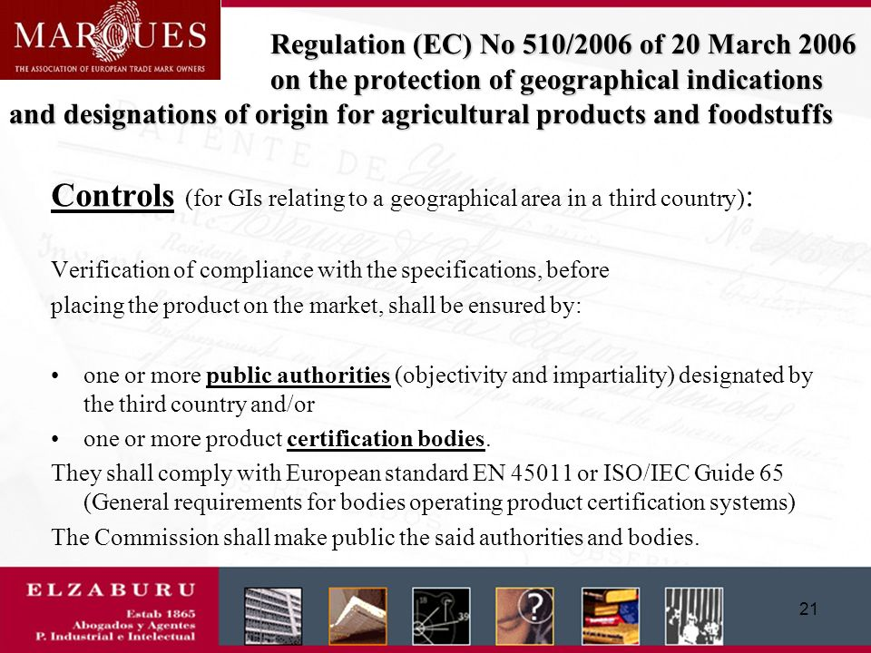 20 Regulation (EC) No 510/2006 of 20 March 2006 on the protection of geographical indications and designations of origin for agricultural products and foodstuffs EU application procedure : National phase: ((only for geographical areas located in member states) Filing with the national authorities -scrutiny by the Member State of the compliance with the conditions of the regulations -if approved, then publication for opposition purposes -national opposition procedures (only nationals or residents in that Member State).