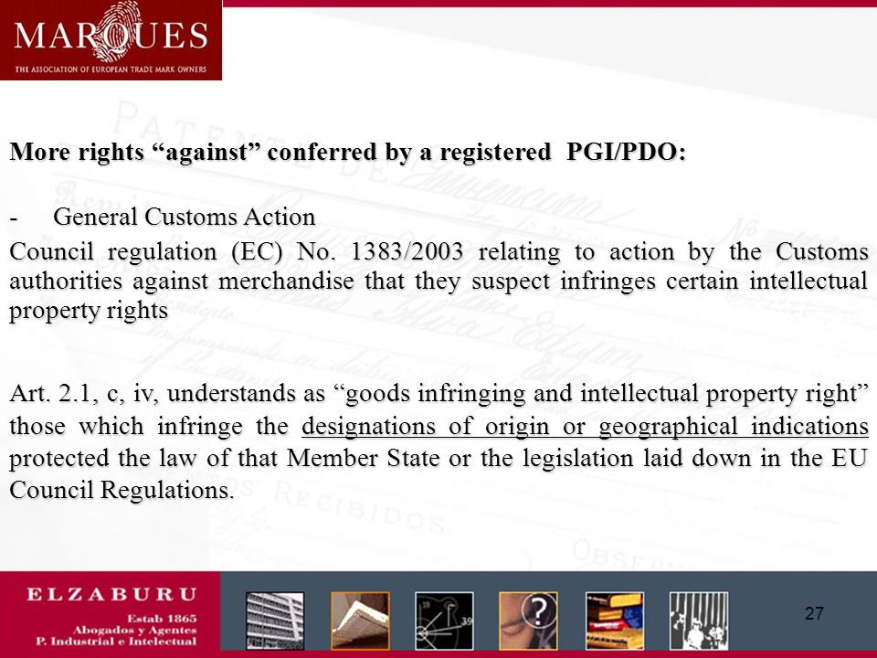 26 Rights against conferred by a registered PGI/PDO: (R 510/2006, Art.13.1 and 13.2) (a) any direct or indirect commercial use of a registered name in respect of products not covered by the registration in so far as those products are comparable to the products registered under that name or in so far as using the name exploits the reputation of the protected name; (b) any misuse, imitation or evocation, even if the true origin of the product is indicated or if the protected name is translated or accompanied by an expression such as style, type, method, as produced in, imitation or similar; (c) any other false or misleading indication as to the provenance, origin, nature or essential qualities of the product, on the inner or outer packaging, advertising material or documents relating to the product concerned, and the packing of the product in a container liable to convey a false impression as to its origin; (!) (d) any other practice liable to mislead the consumer as to the true origin of the product.
