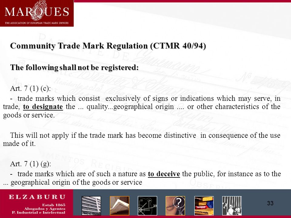32 Community Trade Mark Regulation (CTMR 40/94) Arts. 7 (1) (j) and 7 (1) (k). The following shall not be registered: - Art. 7 (1) (j): trade marks fo